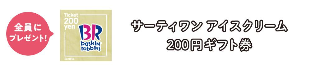全員プレゼント:サーティワンアイスクリーム200円ギフト券