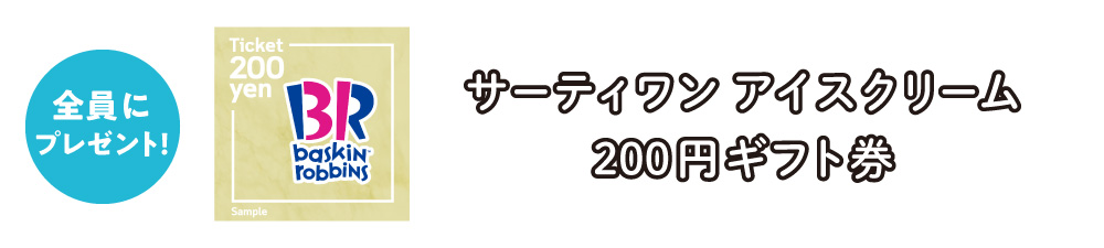 対象者全員プレゼント:WEBギフト「サーティワンアイスクリーム 200円ギフト券」